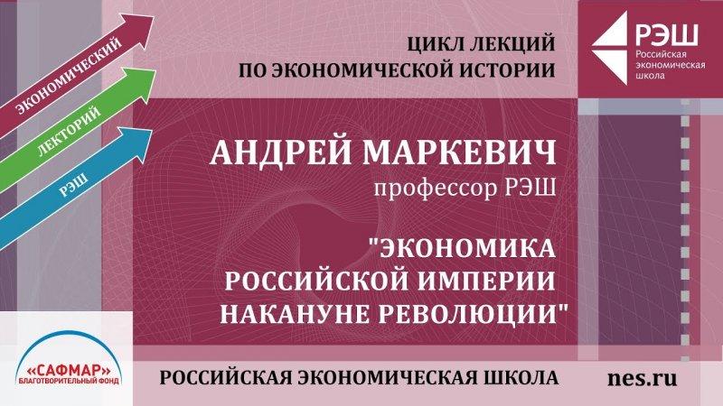Открытая лекция профессора РЭШ Андрея Маркевича «Экономика Российской империи накануне революции» - «Видео - РЭШ»