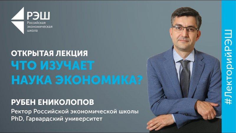 Открытая лекция ректора РЭШ Рубена Ениколопова «Что изучает наука экономика?» - «Видео - РЭШ»