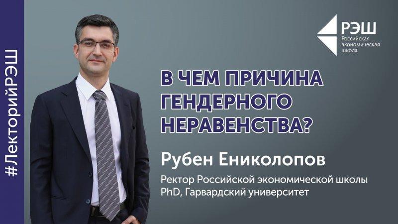Открытая лекция ректора РЭШ Рубена Ениколопова - «В чем причина гендерного неравенства?» - «Видео - РЭШ»